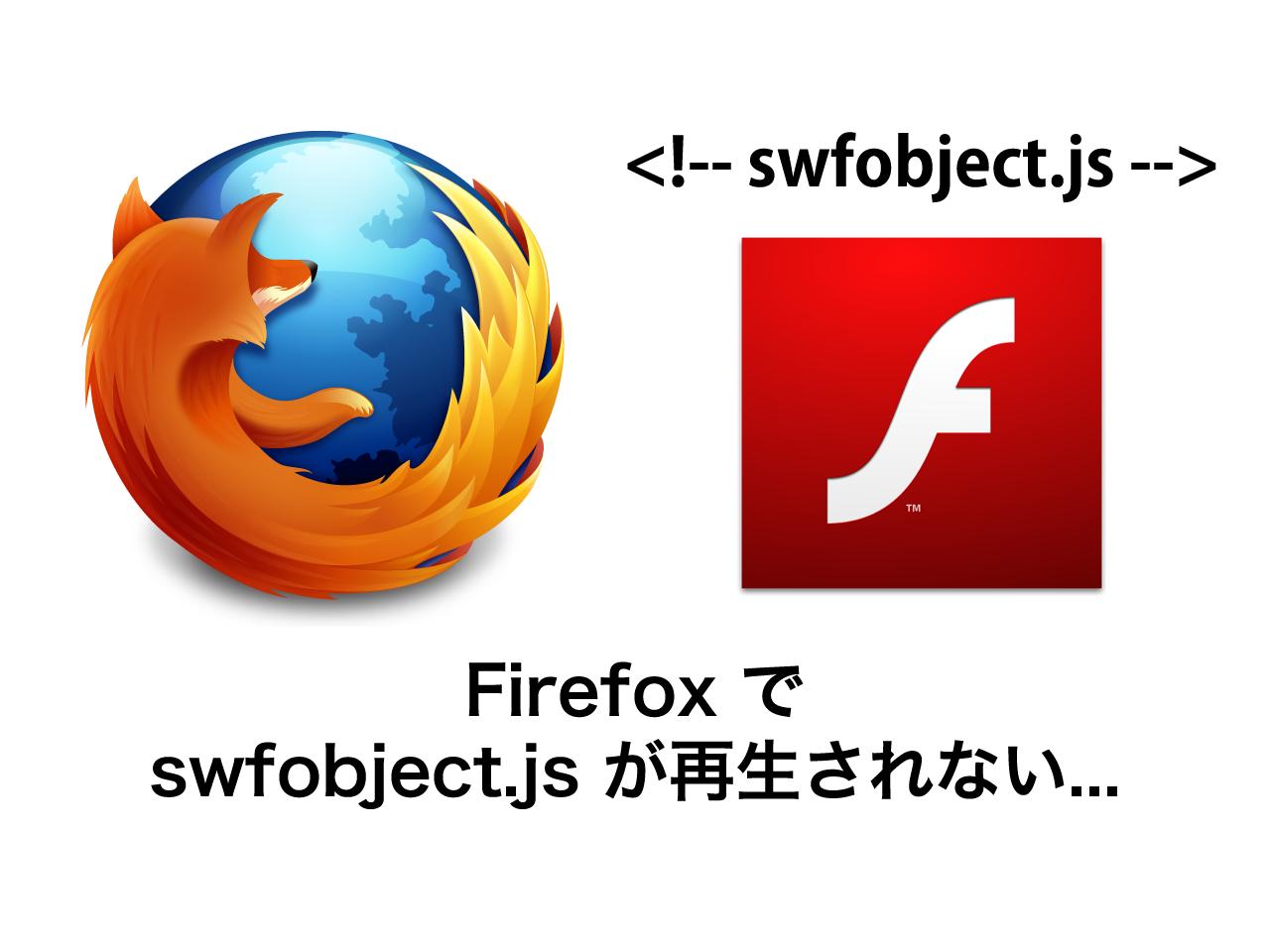 【トラブルシューティング】FireFoxでswfobject.jsが再生されないエラーとその解決法(4つの試行錯誤)