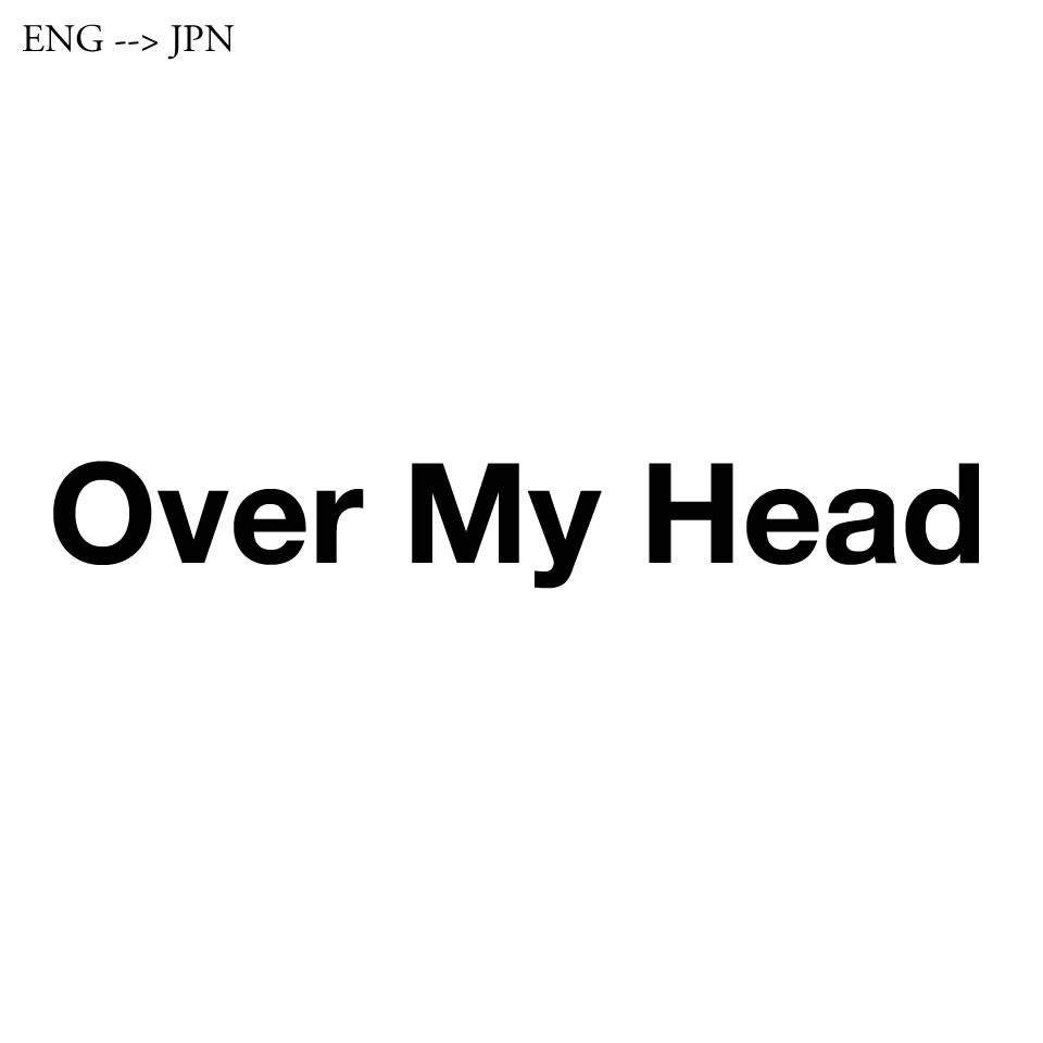 「Over My Head」とは「私の手に負えない」「私の理解を越えて」という意味と,「私の頭上を越えて」という2つの意味がある。