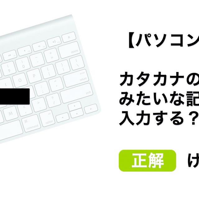 【パソコン講座】カタカナの「ト」みたいな記号はどうやって入力する?